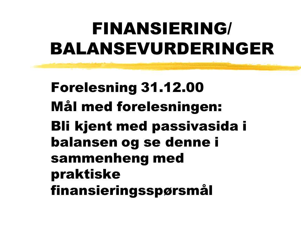 FINANSIERING/ BALANSEVURDERINGER Forelesning 31.12.00 Mål med forelesningen: Bli kjent med passivasida i balansen og se denne i sammenheng med praktis