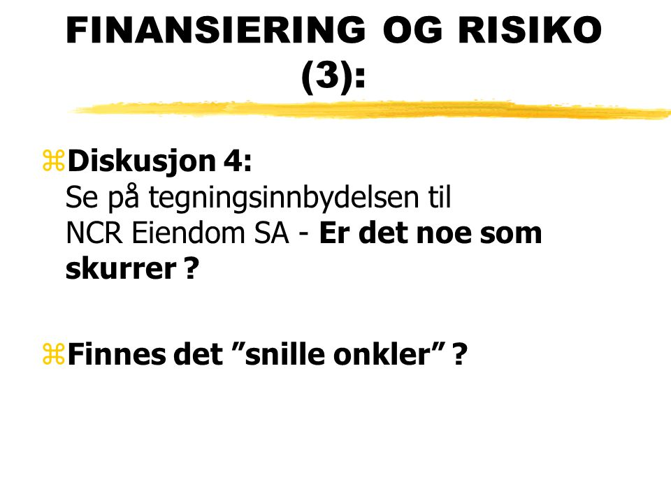 """FINANSIERING OG RISIKO (3): zDiskusjon 4: Se på tegningsinnbydelsen til NCR Eiendom SA - Er det noe som skurrer ? zFinnes det """"snille onkler"""" ?"""