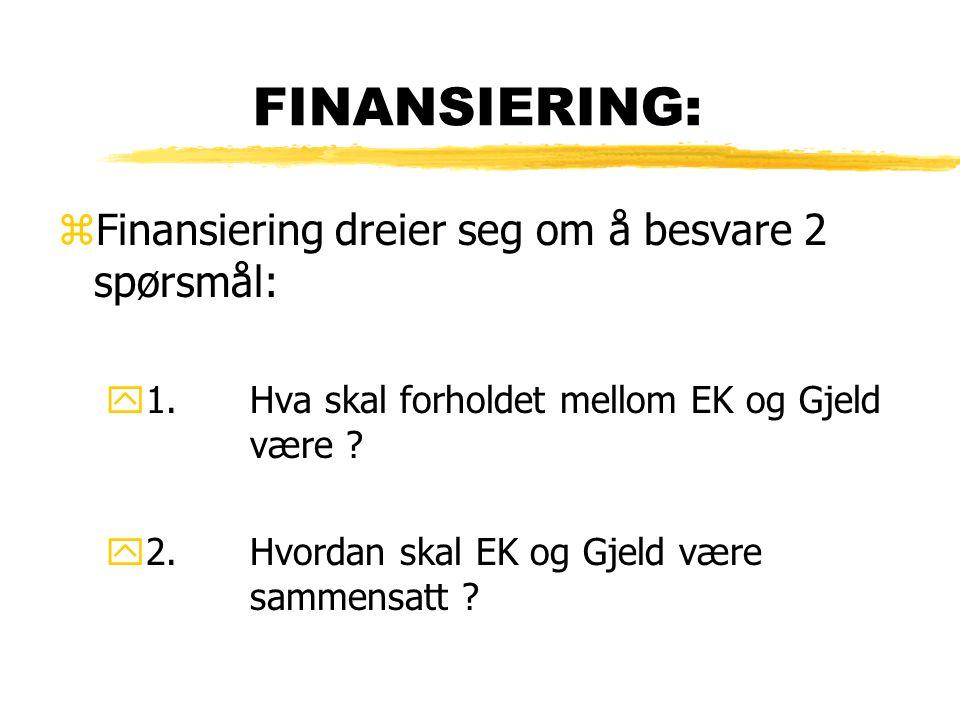 FINANSIERING: zFinansiering dreier seg om å besvare 2 spørsmål: y1.Hva skal forholdet mellom EK og Gjeld være ? y2.Hvordan skal EK og Gjeld være samme