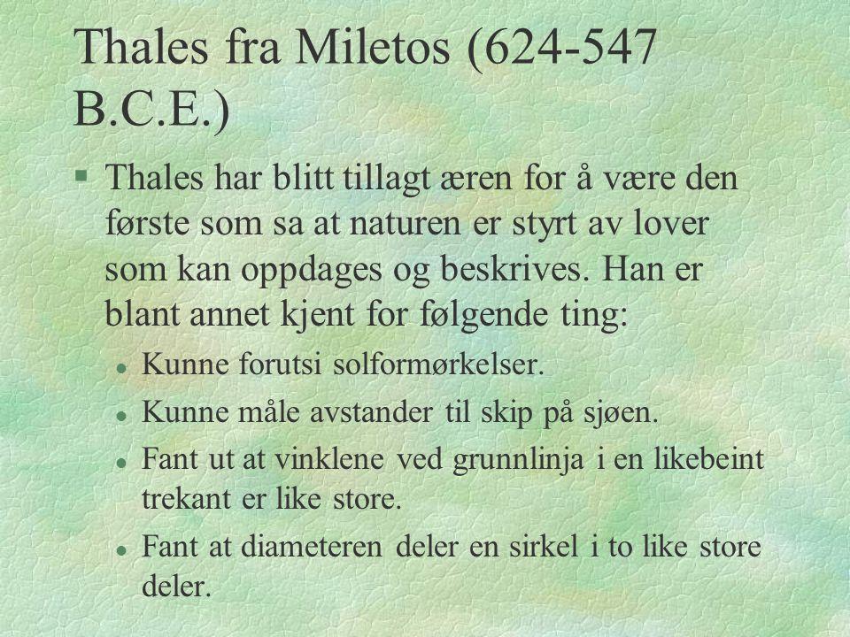 Thales fra Miletos (624-547 B.C.E.) §Thales har blitt tillagt æren for å være den første som sa at naturen er styrt av lover som kan oppdages og beskrives.