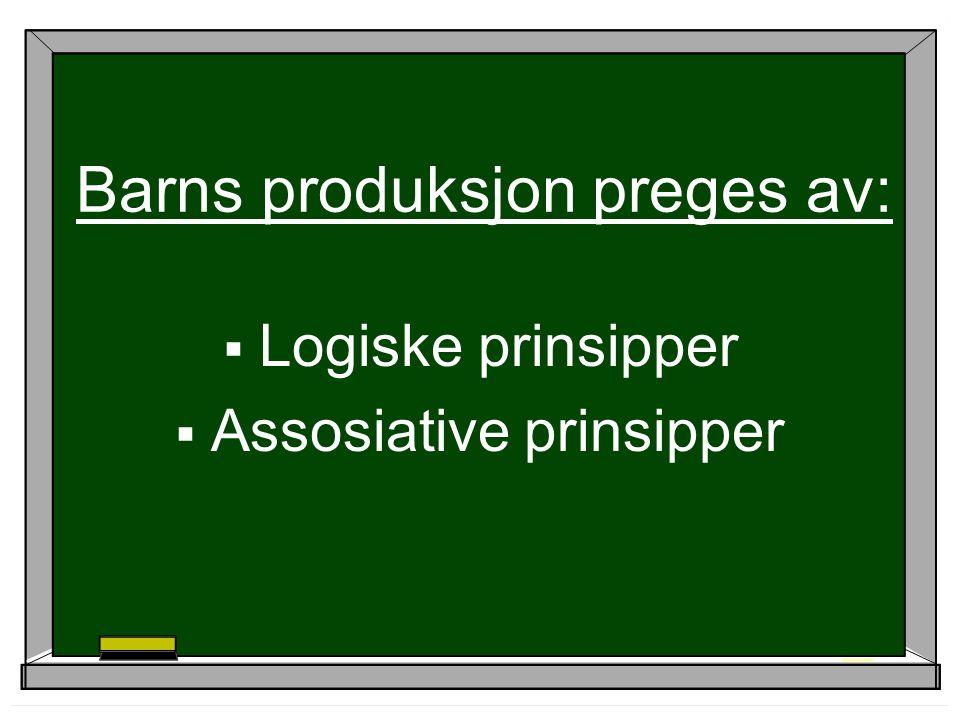 Barns produksjon preges av:  Logiske prinsipper  Assosiative prinsipper