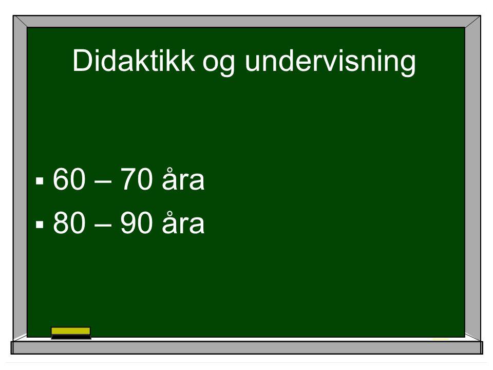 Didaktikk og undervisning  60 – 70 åra  80 – 90 åra