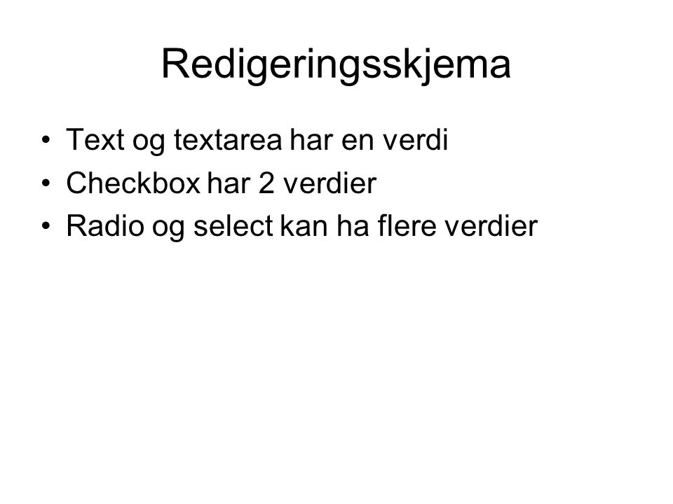 Redigeringsskjema Text og textarea har en verdi Checkbox har 2 verdier Radio og select kan ha flere verdier