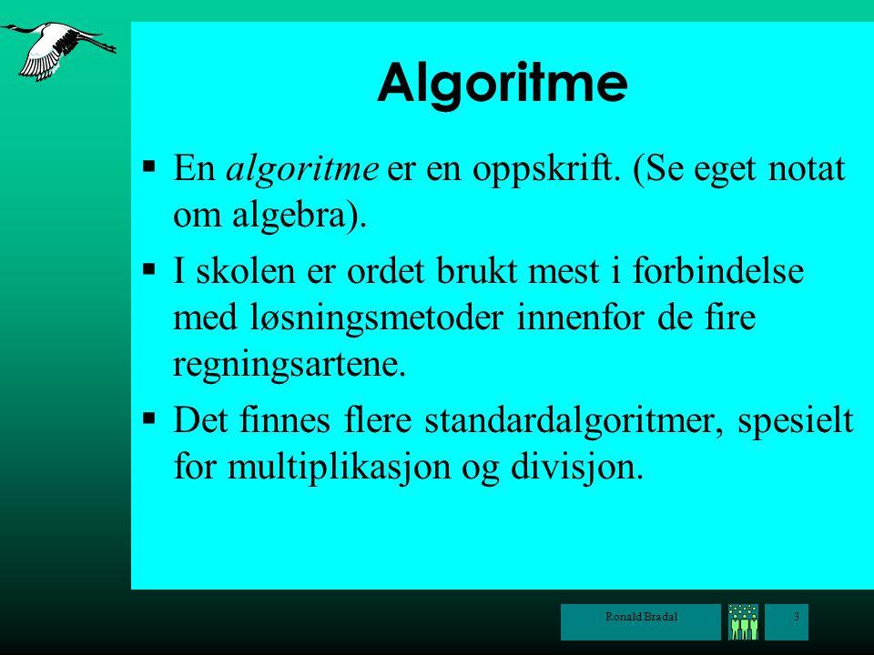 Ronald Bradal3 Algoritme  En algoritme er en oppskrift. (Se eget notat om algebra).  I skolen er ordet brukt mest i forbindelse med løsningsmetoder