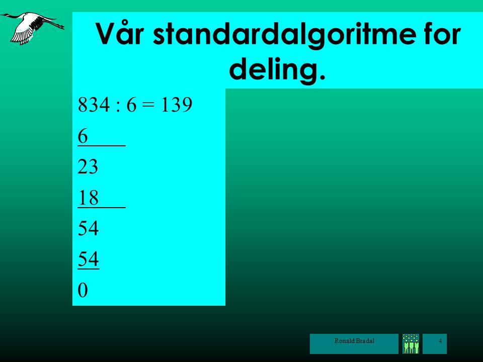 Ronald Bradal4 Vår standardalgoritme for deling. 834 : 6 = 139 6 23 18 54 0