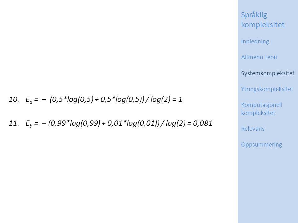 10.E a = – (0,5*log(0,5) + 0,5*log(0,5)) / log(2) = 1 11.E b = – (0,99*log(0,99) + 0,01*log(0,01)) / log(2) = 0,081 Språklig kompleksitet Innledning Allmenn teori Systemkompleksitet Ytringskompleksitet Komputasjonell kompleksitet Relevans Oppsummering