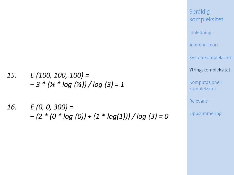 15.E (100, 100, 100) = – 3 * (⅓ * log (⅓)) / log (3) = 1 16.E (0, 0, 300) = – (2 * (0 * log (0)) + (1 * log(1))) / log (3) = 0 Språklig kompleksitet Innledning Allmenn teori Systemkompleksitet Ytringskompleksitet Komputasjonell kompleksitet Relevans Oppsummering