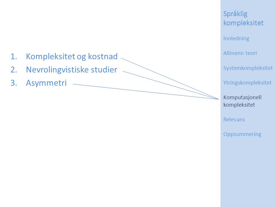 1.Kompleksitet og kostnad 2.Nevrolingvistiske studier 3.Asymmetri Språklig kompleksitet Innledning Allmenn teori Systemkompleksitet Ytringskompleksite