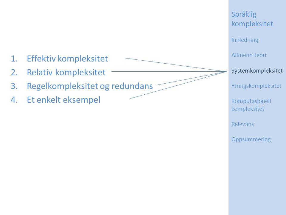 1.Effektiv kompleksitet 2.Relativ kompleksitet 3.Regelkompleksitet og redundans 4.Et enkelt eksempel Språklig kompleksitet Innledning Allmenn teori Systemkompleksitet Ytringskompleksitet Komputasjonell kompleksitet Relevans Oppsummering