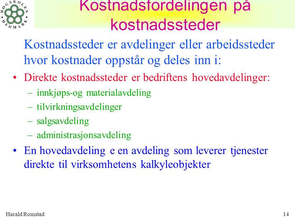 Harald Romstad14 Kostnadsfordelingen på kostnadssteder Kostnadssteder er avdelinger eller arbeidssteder hvor kostnader oppstår og deles inn i: Direkte