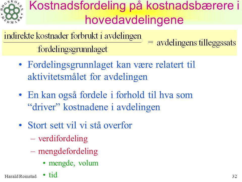 Harald Romstad32 Fordelingsgrunnlaget kan være relatert til aktivitetsmålet for avdelingen En kan også fordele i forhold til hva som driver kostnadene i avdelingen Stort sett vil vi stå overfor –verdifordeling –mengdefordeling mengde, volum tid Kostnadsfordeling på kostnadsbærere i hovedavdelingene