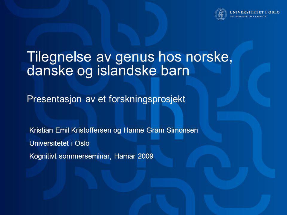 Tilegnelse av genus hos norske, danske og islandske barn Presentasjon av et forskningsprosjekt Kristian Emil Kristoffersen og Hanne Gram Simonsen Univ
