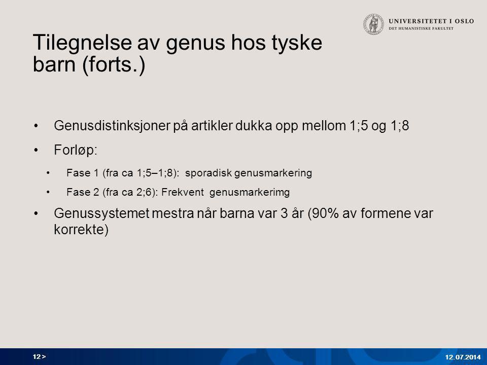 12 > Tilegnelse av genus hos tyske barn (forts.) Genusdistinksjoner på artikler dukka opp mellom 1;5 og 1;8 Forløp: Fase 1 (fra ca 1;5–1;8): sporadisk genusmarkering Fase 2 (fra ca 2;6): Frekvent genusmarkerimg Genussystemet mestra når barna var 3 år (90% av formene var korrekte) 12.07.2014