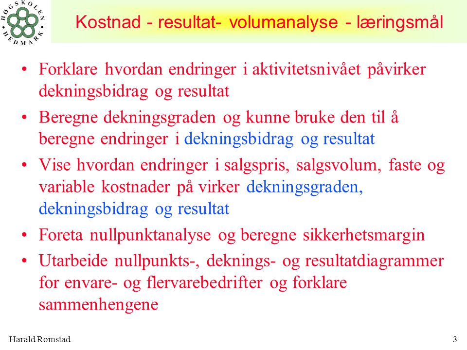 Harald Romstad4 Forklare konsekvensene for dekningsbidrag, dekningsgrad og resultat ved endring i produktmiks og kunne vise dette grafisk (egentlig lineær programmering) Diskutere bedriftens kostnadsstruktur i forhold til overskuddsstabilitet Forklare de begrensede forutsetninger i forhold ved KRV- og nullpunktanalyser (break even) Kostnad - resultat- volumanalyse - læringsmål
