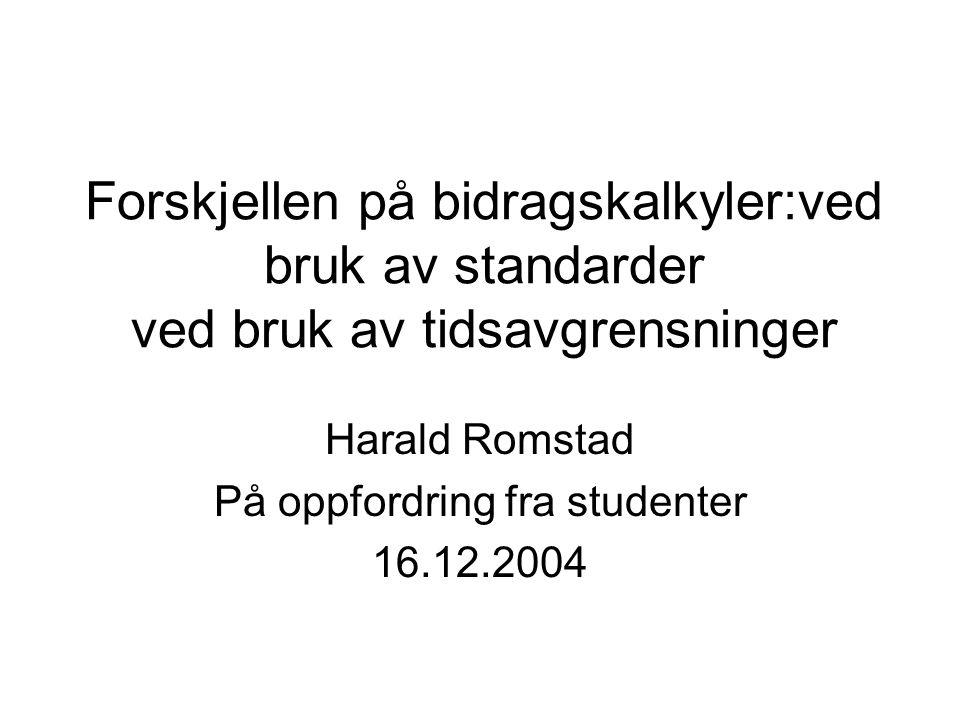 Forskjellen på bidragskalkyler:ved bruk av standarder ved bruk av tidsavgrensninger Harald Romstad På oppfordring fra studenter 16.12.2004