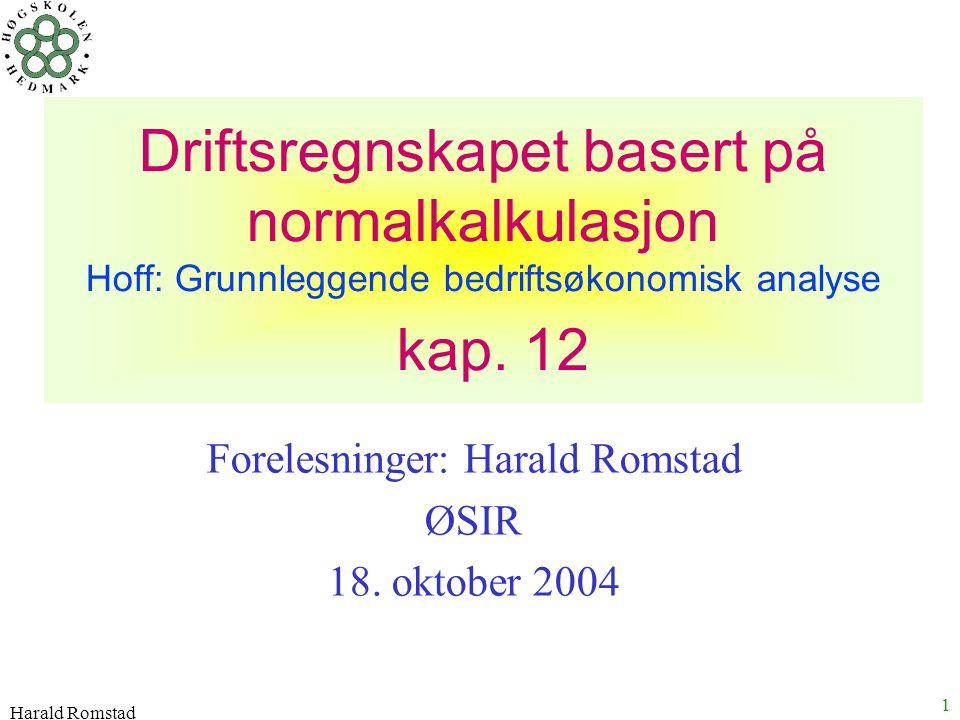 Harald Romstad 1 Driftsregnskapet basert på normalkalkulasjon Hoff: Grunnleggende bedriftsøkonomisk analyse kap. 12 Forelesninger: Harald Romstad ØSIR