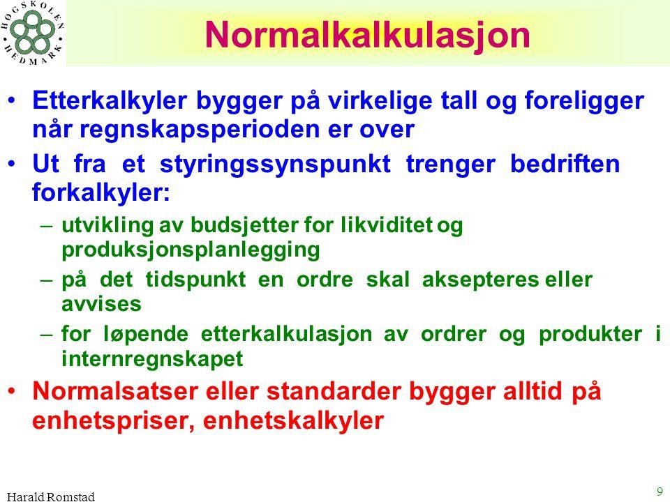 Harald Romstad 9 Normalkalkulasjon Etterkalkyler bygger på virkelige tall og foreligger når regnskapsperioden er over Ut fra et styringssynspunkt tren