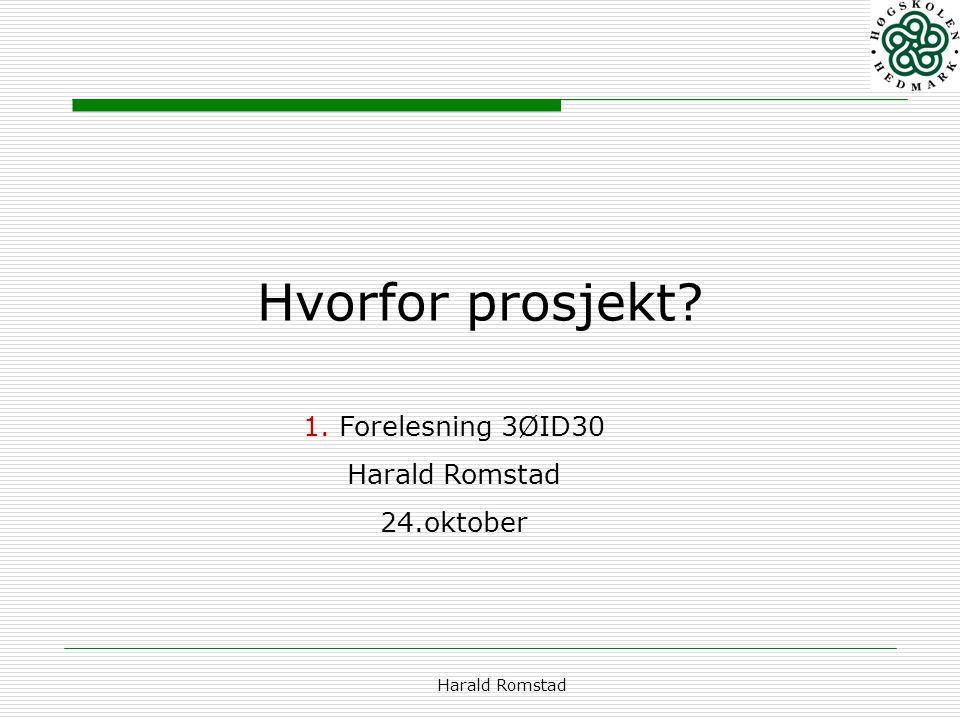 Harald Romstad Hvorfor prosjekt? 1.Forelesning 3ØID30 Harald Romstad 24.oktober