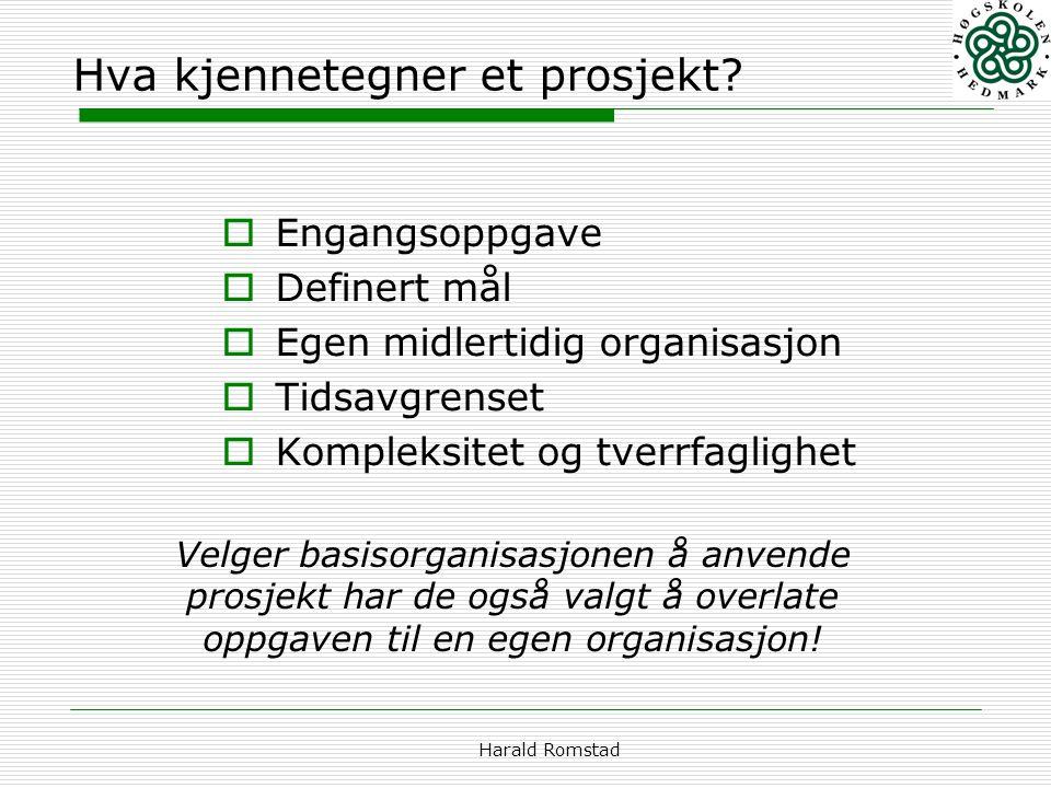 Harald Romstad Hva kjennetegner et prosjekt?  Engangsoppgave  Definert mål  Egen midlertidig organisasjon  Tidsavgrenset  Kompleksitet og tverrfa