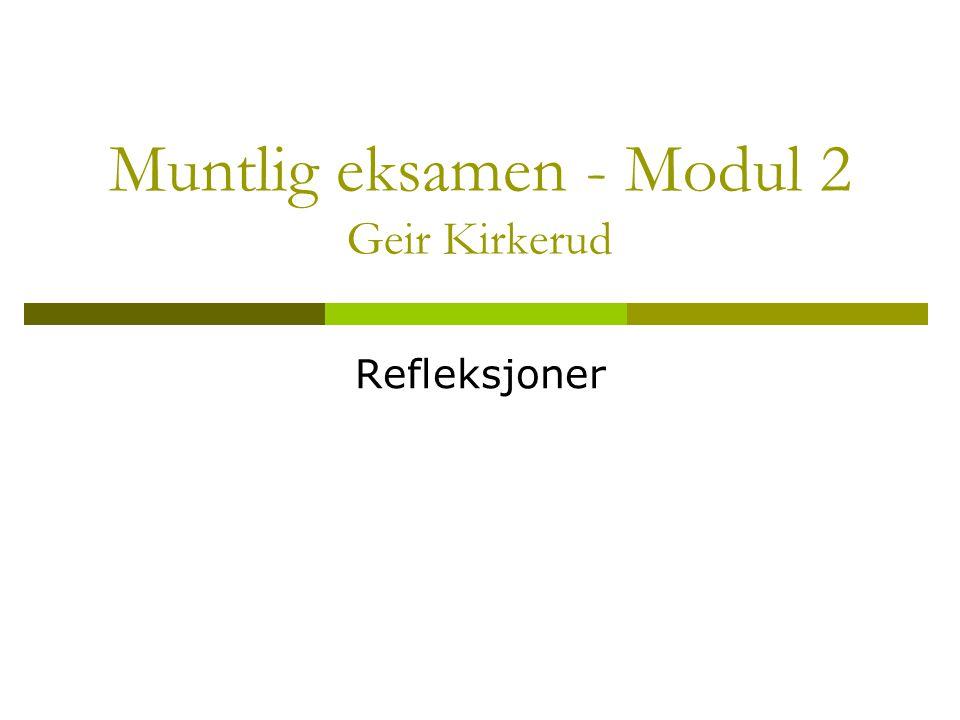 Muntlig eksamen - Modul 2 Geir Kirkerud Refleksjoner