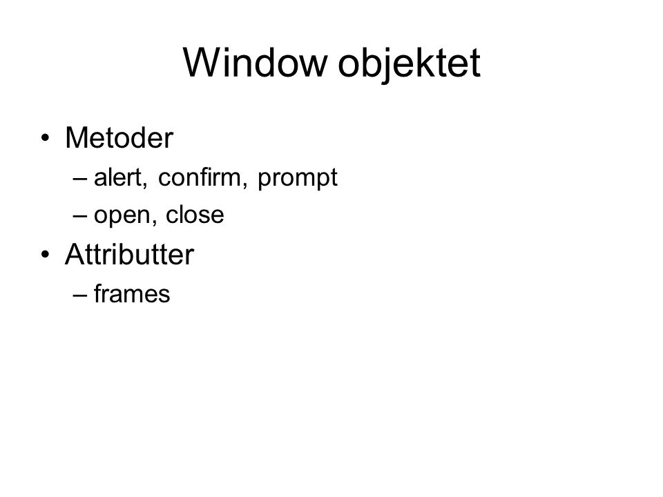 Window objektet Metoder –alert, confirm, prompt –open, close Attributter –frames