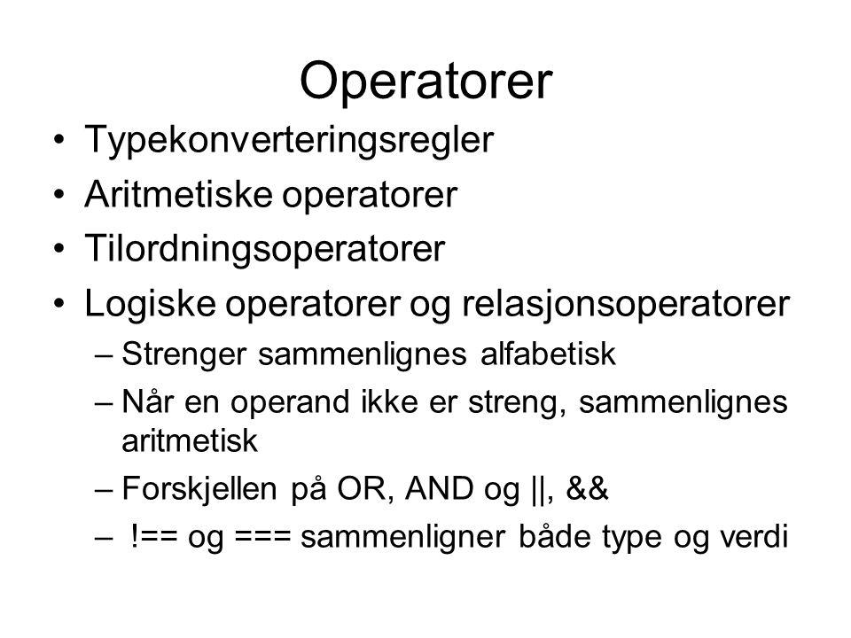 Operatorer Typekonverteringsregler Aritmetiske operatorer Tilordningsoperatorer Logiske operatorer og relasjonsoperatorer –Strenger sammenlignes alfabetisk –Når en operand ikke er streng, sammenlignes aritmetisk –Forskjellen på OR, AND og ||, && – !== og === sammenligner både type og verdi