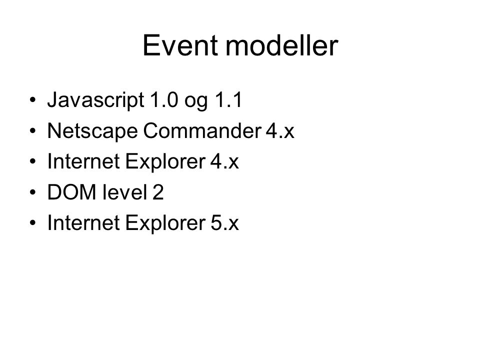 Event modeller Javascript 1.0 og 1.1 Netscape Commander 4.x Internet Explorer 4.x DOM level 2 Internet Explorer 5.x