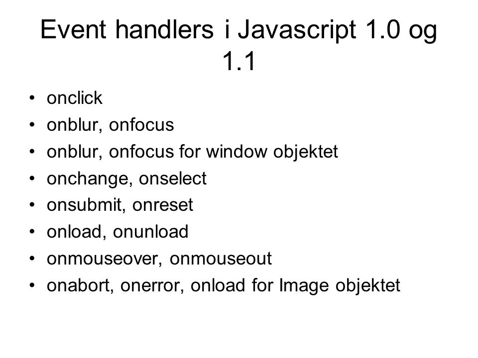 Event handlers i Javascript 1.0 og 1.1 onclick onblur, onfocus onblur, onfocus for window objektet onchange, onselect onsubmit, onreset onload, onunload onmouseover, onmouseout onabort, onerror, onload for Image objektet
