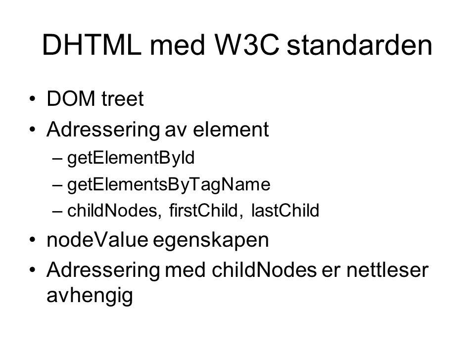 DHTML med W3C standarden DOM treet Adressering av element –getElementById –getElementsByTagName –childNodes, firstChild, lastChild nodeValue egenskapen Adressering med childNodes er nettleser avhengig