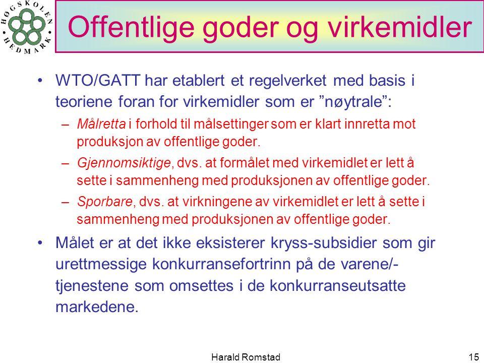 Harald Romstad15 Offentlige goder og virkemidler WTO/GATT har etablert et regelverket med basis i teoriene foran for virkemidler som er nøytrale : –Målretta i forhold til målsettinger som er klart innretta mot produksjon av offentlige goder.