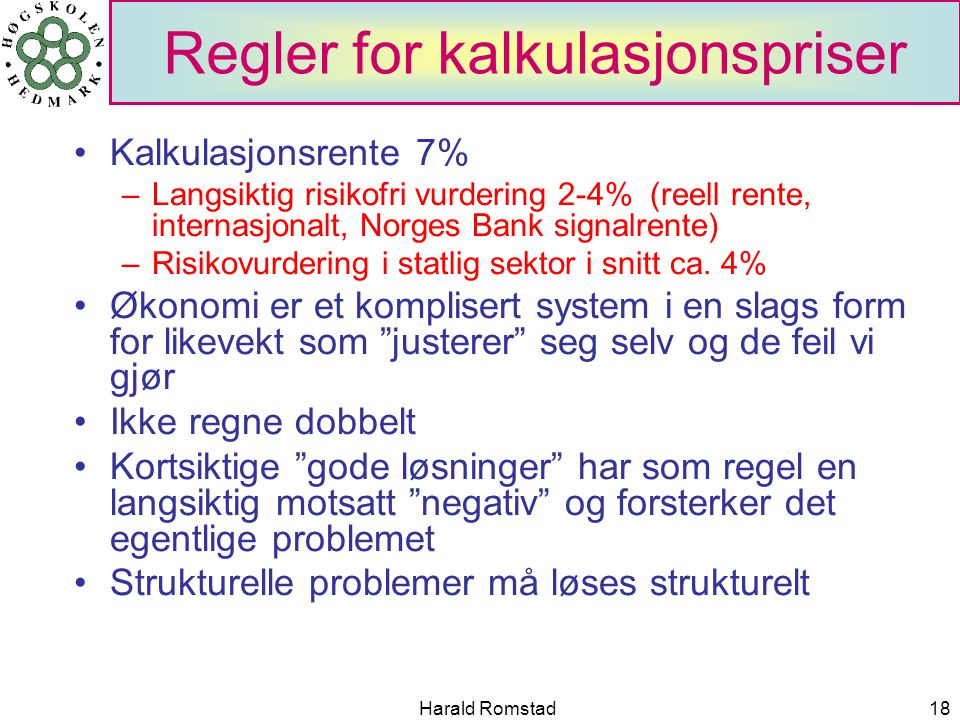 Harald Romstad18 Regler for kalkulasjonspriser Kalkulasjonsrente 7% –Langsiktig risikofri vurdering 2-4% (reell rente, internasjonalt, Norges Bank signalrente) –Risikovurdering i statlig sektor i snitt ca.