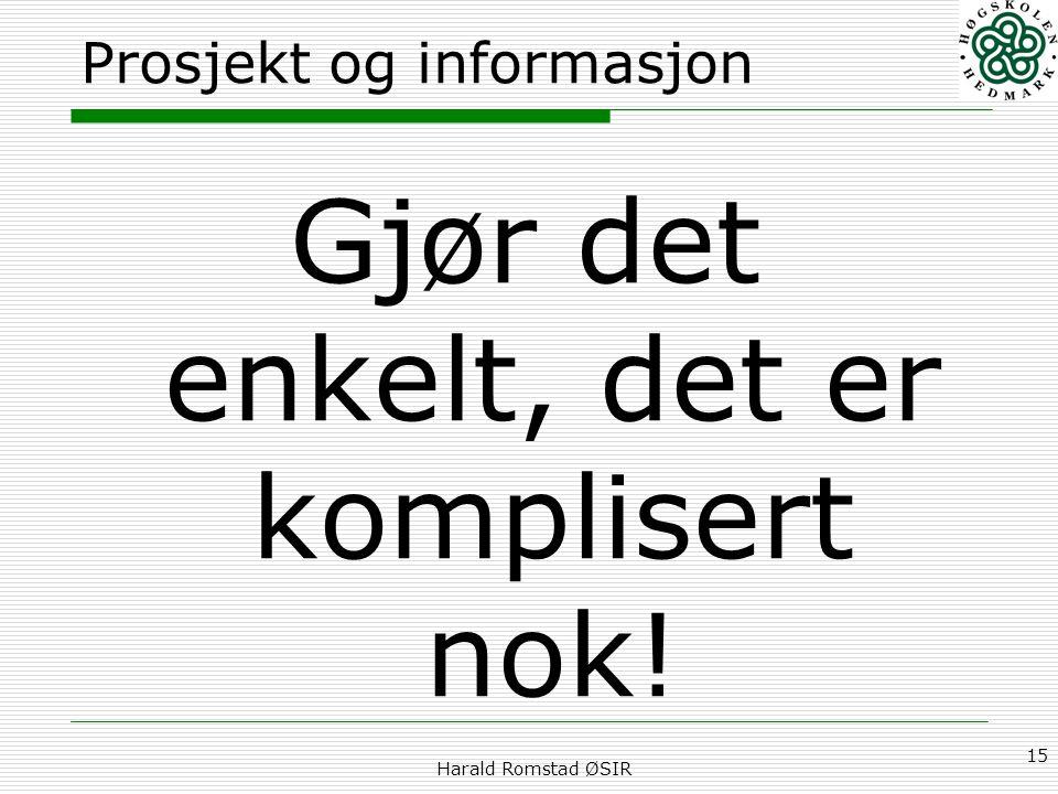 Harald Romstad ØSIR 15 Prosjekt og informasjon Gjør det enkelt, det er komplisert nok!