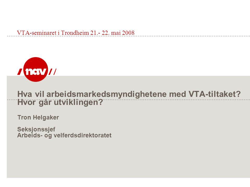 Hva vil arbeidsmarkedsmyndighetene med VTA-tiltaket? Hvor går utviklingen? Tron Helgaker Seksjonssjef Arbeids- og velferdsdirektoratet VTA-seminaret i