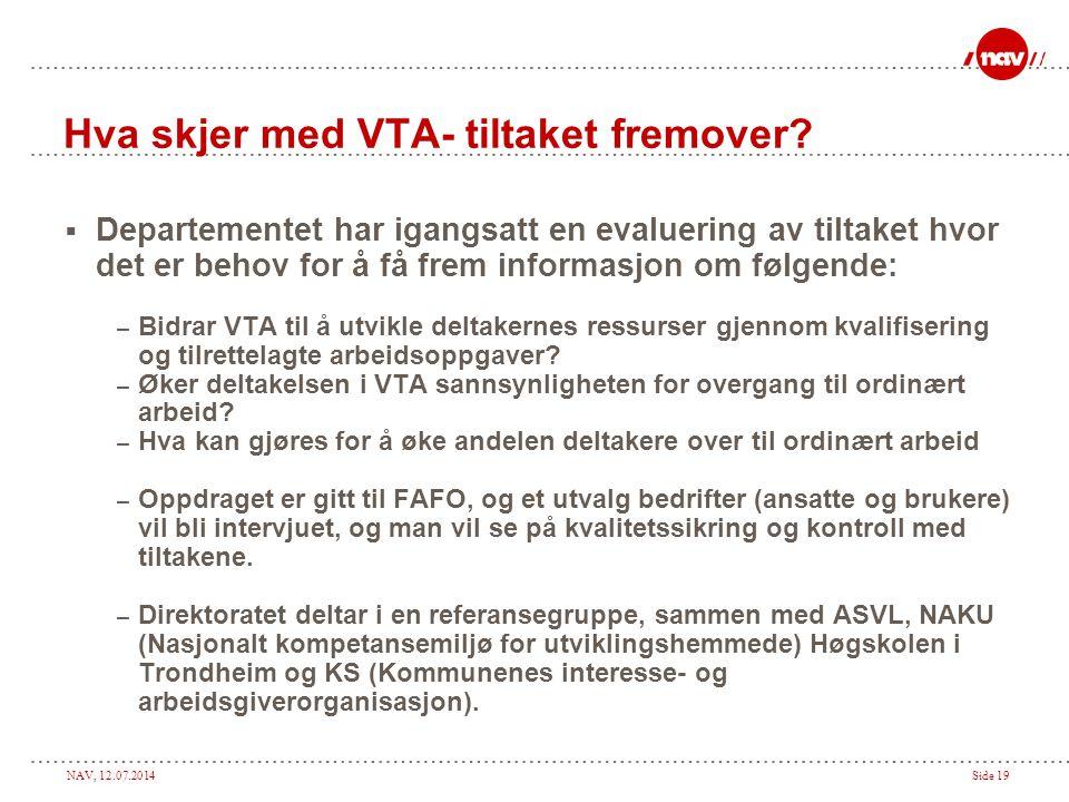 NAV, 12.07.2014Side 19 Hva skjer med VTA- tiltaket fremover?  Departementet har igangsatt en evaluering av tiltaket hvor det er behov for å få frem i