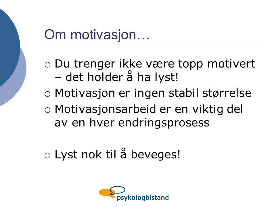 Om motivasjon…  Du trenger ikke være topp motivert – det holder å ha lyst!  Motivasjon er ingen stabil størrelse  Motivasjonsarbeid er en viktig de