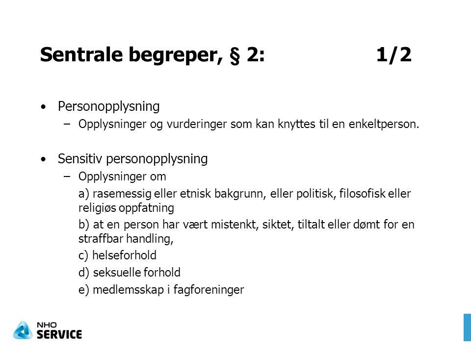 Sentrale begreper, § 2: 1/2 Personopplysning –Opplysninger og vurderinger som kan knyttes til en enkeltperson. Sensitiv personopplysning –Opplysninger