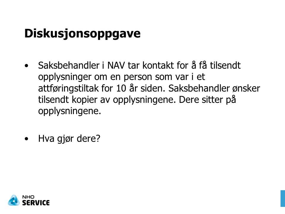 Diskusjonsoppgave Saksbehandler i NAV tar kontakt for å få tilsendt opplysninger om en person som var i et attføringstiltak for 10 år siden. Saksbehan