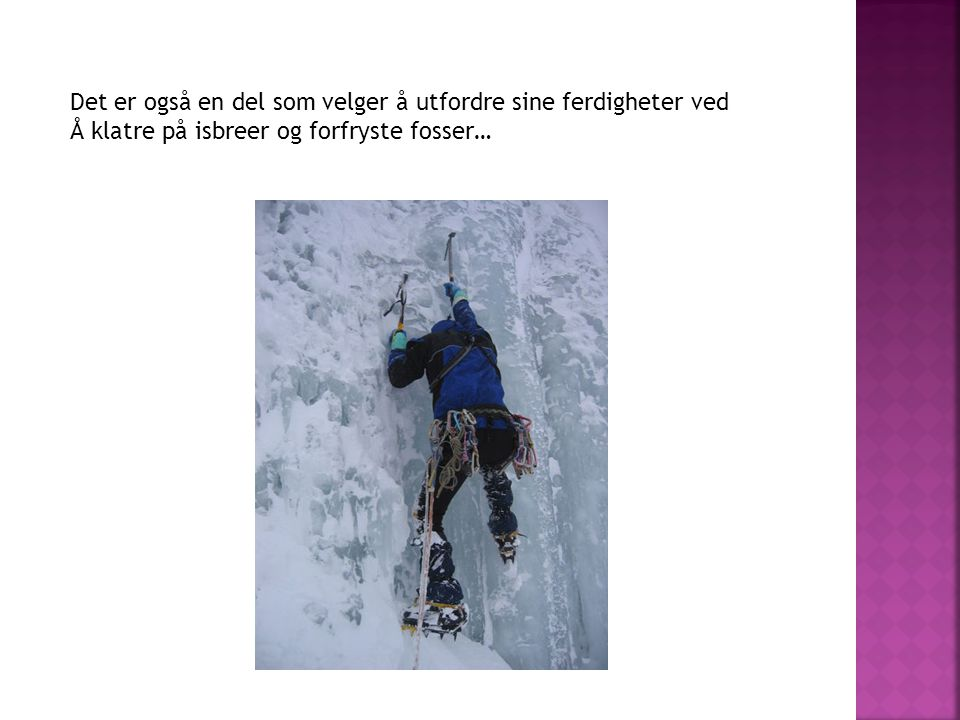 Det er også en del som velger å utfordre sine ferdigheter ved Å klatre på isbreer og forfryste fosser…
