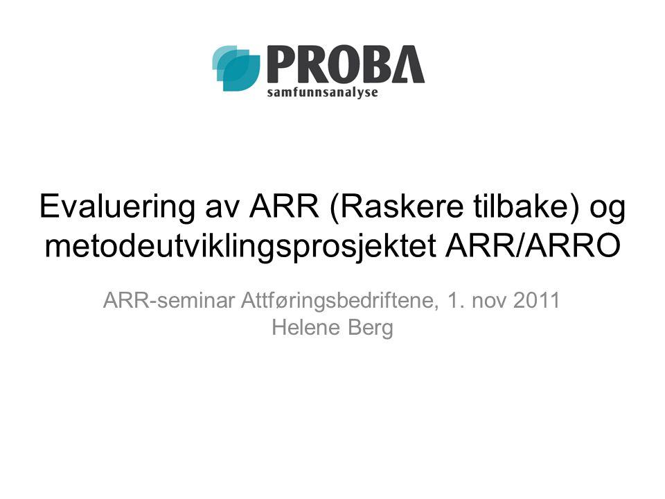 Evaluering av ARR (Raskere tilbake) og metodeutviklingsprosjektet ARR/ARRO ARR-seminar Attføringsbedriftene, 1. nov 2011 Helene Berg