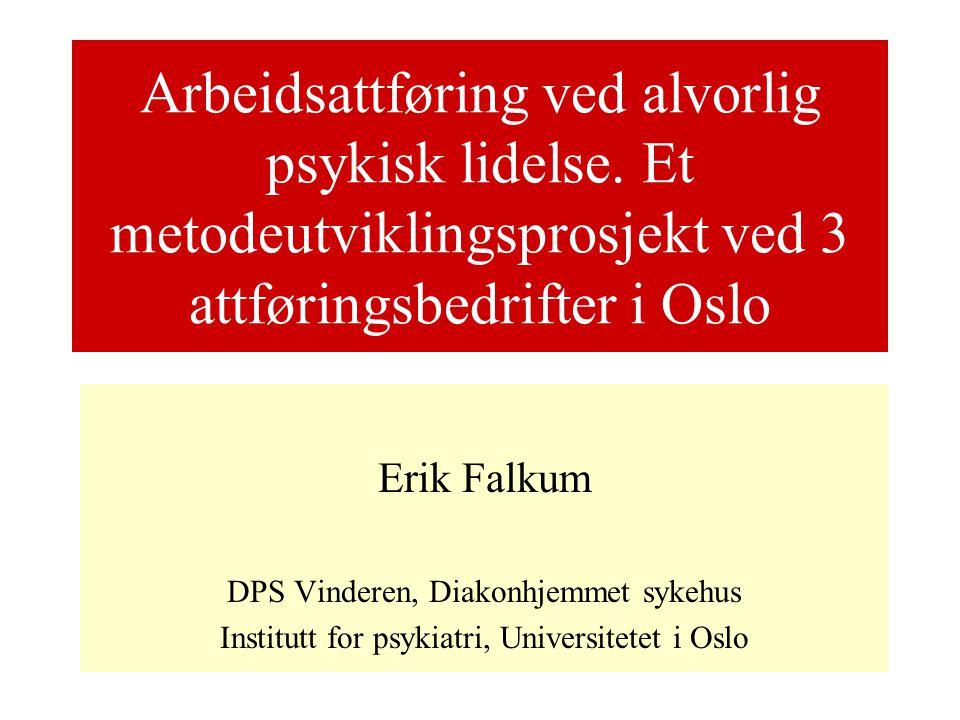 Arbeidsattføring ved alvorlig psykisk lidelse. Et metodeutviklingsprosjekt ved 3 attføringsbedrifter i Oslo Erik Falkum DPS Vinderen, Diakonhjemmet sy