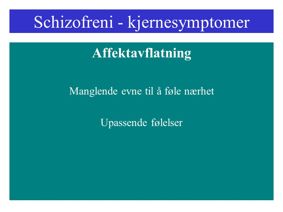Schizofreni - kjernesymptomer Affektavflatning Manglende evne til å føle nærhet Upassende følelser