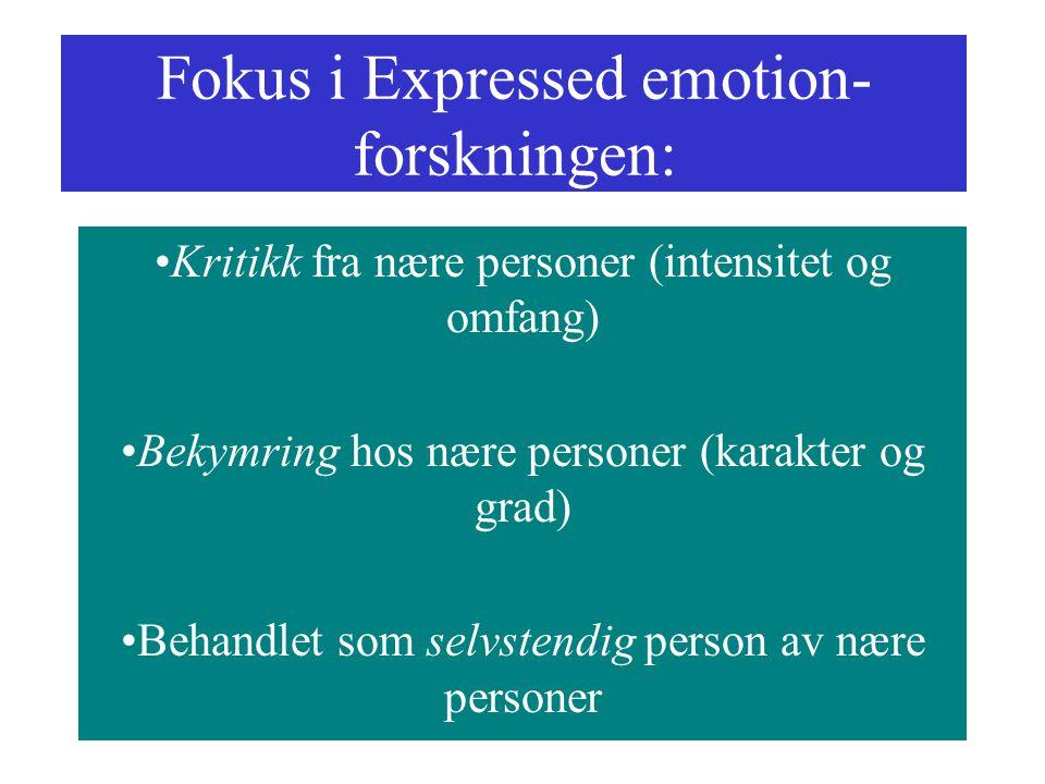 Fokus i Expressed emotion- forskningen: Kritikk fra nære personer (intensitet og omfang) Bekymring hos nære personer (karakter og grad) Behandlet som