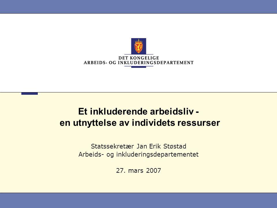 Et inkluderende arbeidsliv - en utnyttelse av individets ressurser Statssekretær Jan Erik Støstad Arbeids- og inkluderingsdepartementet 27.