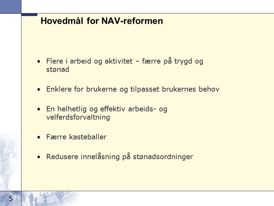 5 Hovedmål for NAV-reformen Flere i arbeid og aktivitet – færre på trygd og stønad Enklere for brukerne og tilpasset brukernes behov En helhetlig og effektiv arbeids- og velferdsforvaltning Færre kasteballer Redusere innelåsning på stønadsordninger