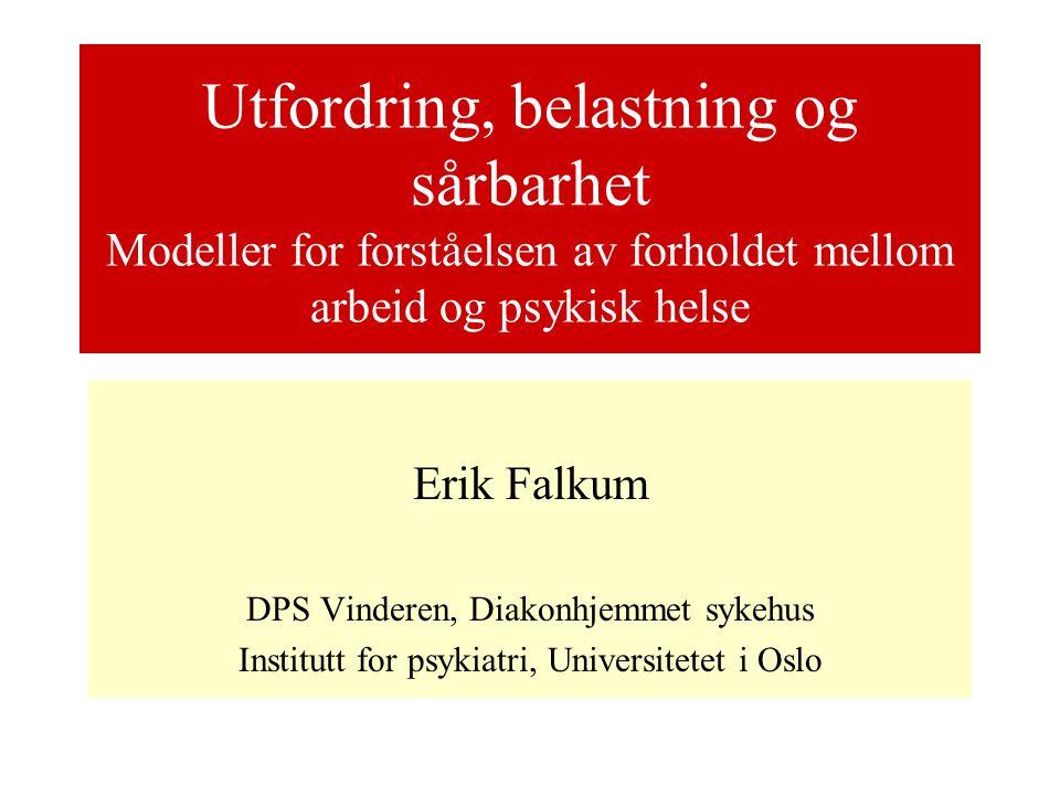 Utfordring, belastning og sårbarhet Modeller for forståelsen av forholdet mellom arbeid og psykisk helse Erik Falkum DPS Vinderen, Diakonhjemmet sykehus Institutt for psykiatri, Universitetet i Oslo