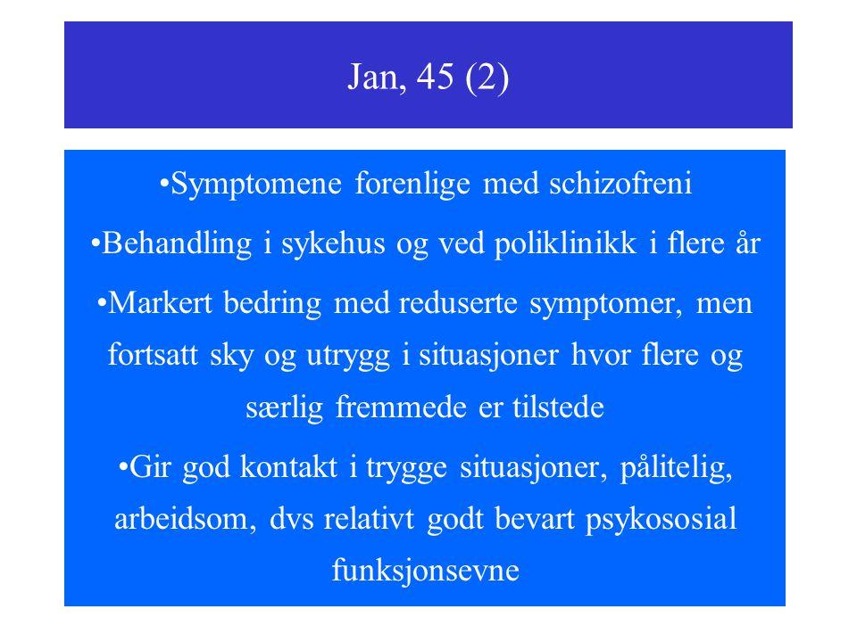 Jan, 45 (2) Symptomene forenlige med schizofreni Behandling i sykehus og ved poliklinikk i flere år Markert bedring med reduserte symptomer, men fortsatt sky og utrygg i situasjoner hvor flere og særlig fremmede er tilstede Gir god kontakt i trygge situasjoner, pålitelig, arbeidsom, dvs relativt godt bevart psykososial funksjonsevne