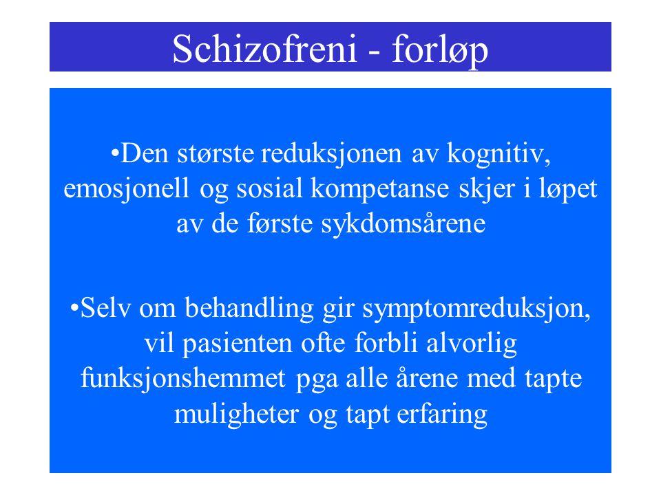 Schizofreni - forløp Den største reduksjonen av kognitiv, emosjonell og sosial kompetanse skjer i løpet av de første sykdomsårene Selv om behandling gir symptomreduksjon, vil pasienten ofte forbli alvorlig funksjonshemmet pga alle årene med tapte muligheter og tapt erfaring
