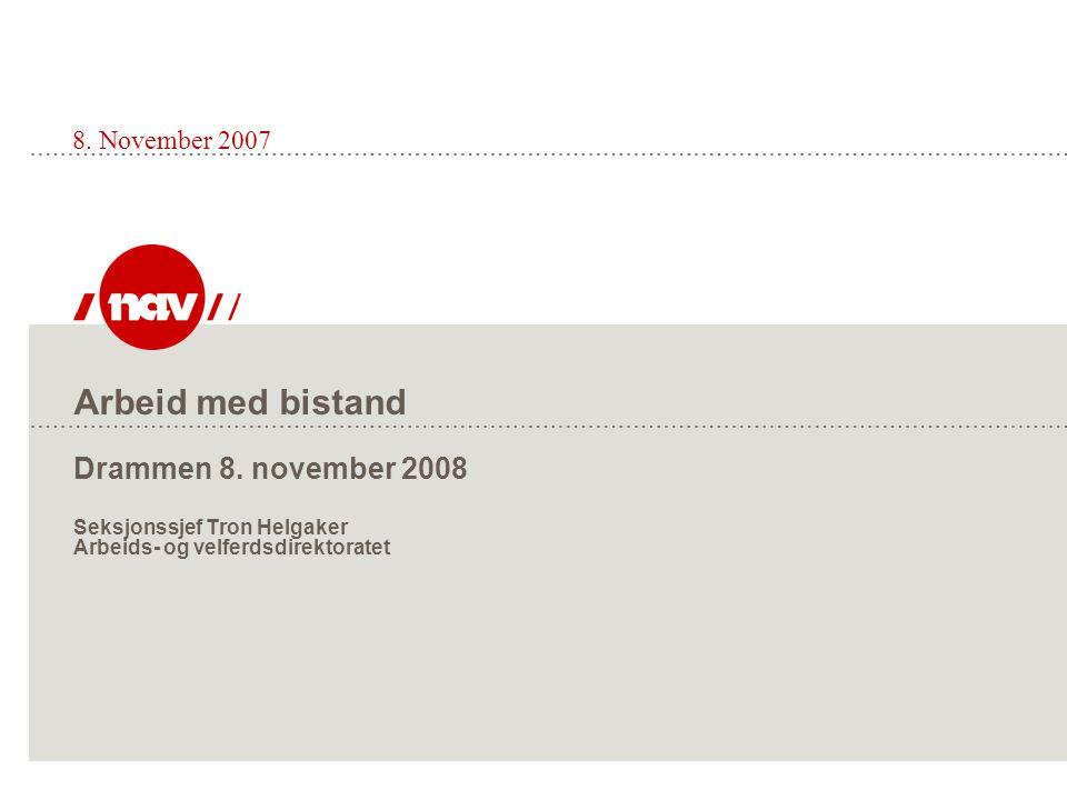 Arbeid med bistand Drammen 8. november 2008 Seksjonssjef Tron Helgaker Arbeids- og velferdsdirektoratet 8. November 2007