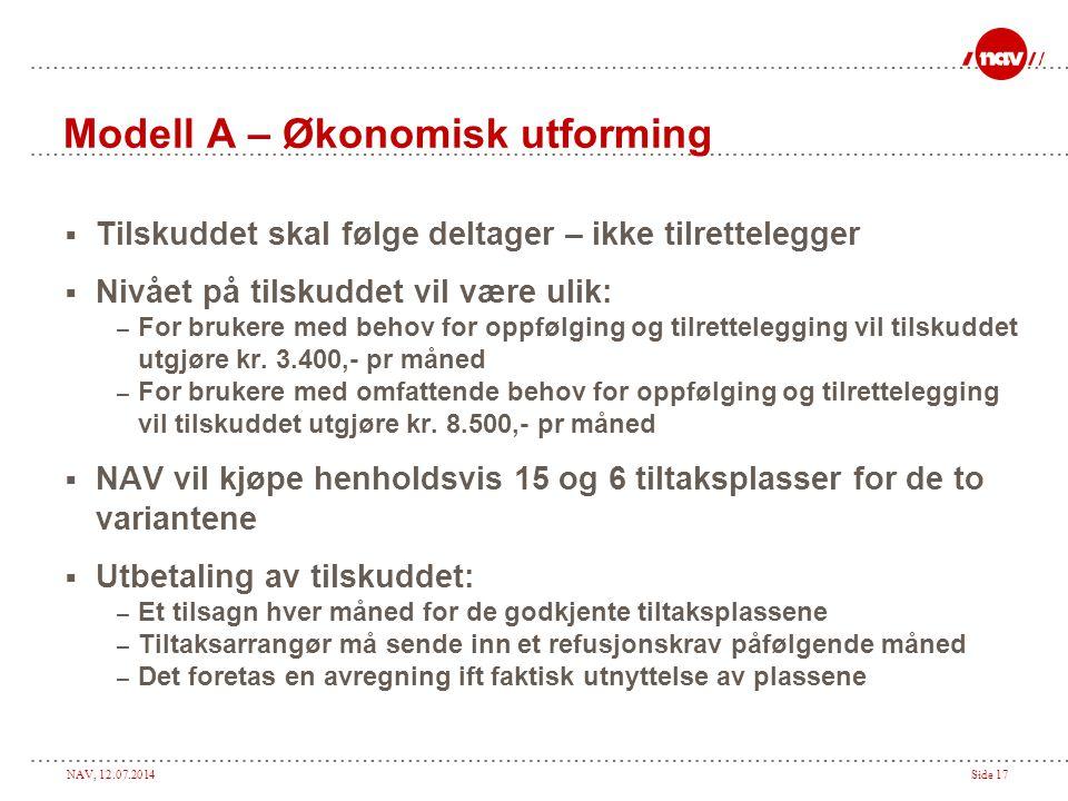 NAV, 12.07.2014Side 17 Modell A – Økonomisk utforming  Tilskuddet skal følge deltager – ikke tilrettelegger  Nivået på tilskuddet vil være ulik: – F