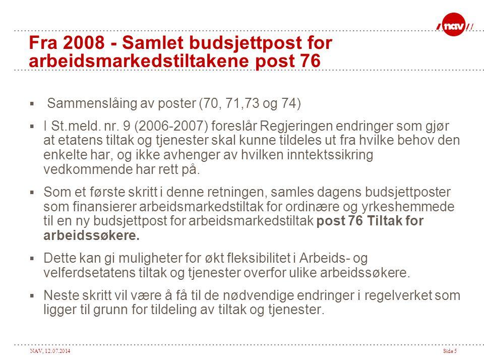 NAV, 12.07.2014Side 5 Fra 2008 - Samlet budsjettpost for arbeidsmarkedstiltakene post 76  Sammenslåing av poster (70, 71,73 og 74)  I St.meld. nr. 9